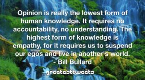 Opinion is really the lowest form of human knowledge. It requires no accountability, no understanding. The highest form of knowledge is empathy, for it requires us to suspend our egos and live in another's world.- Bill Bullard.001