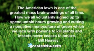 The American lawn is one of the greatest mass brainwashings of all time. How we all voluntarily signed up to spend untold hours growing and cutting a nonnative monoculture of green which we lace with poisons to kill plants and insects never ceases to amaze.- Bill Heavey.001