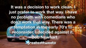 It was a decision to work clean. I just prefer to work that way. I have no problem with comedians who don't work that way. There was a temptation in the early 70's to reconsider. I decided against it.- Bob Newhart.001