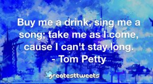 Buy me a drink, sing me a song; take me as I come, cause I can't stay long. - Tom Petty