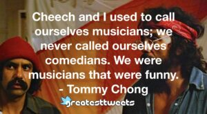 Cheech and I used to call ourselves musicians; we never called ourselves comedians. We were musicians that were funny. - Tommy Chong