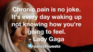 Chronic pain is no joke. It's every day waking up not knowing how you're going to feel. - Lady Gaga