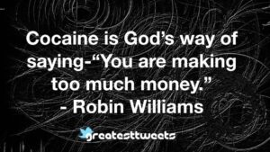 "Cocaine is God's way of saying-""You are making too much money."" - Robin Williams"