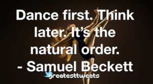 Dance first. Think later. It's the natural order. - Samuel Beckett