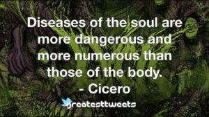 Diseases of the soul are more dangerous and more numerous than those of the body. - Cicero