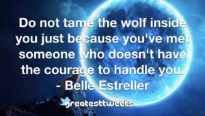 Do not tame the wolf inside you just because you've met someone who doesn't have the courage to handle you. - Belle Estreller