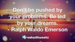 Don't be pushed by your problems. Be led by your dreams. - Ralph Waldo Emerson