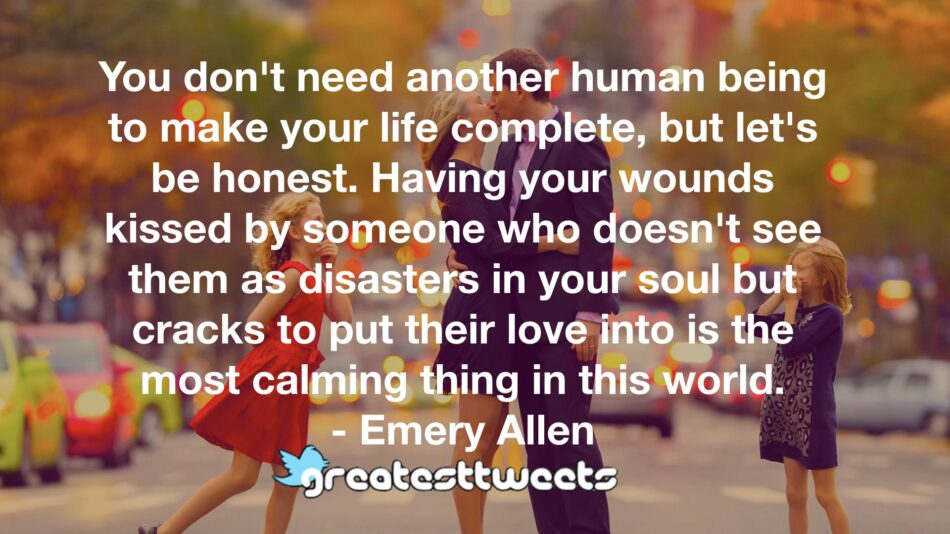 You don't need another human being to make your life complete, but let's be honest. Having your wounds kissed by someone who doesn't see them as disasters in your soul but cracks to put their love into is the most calming thing in this world.- Emery Allen.001