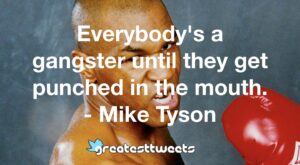Everybody's a gangster until they get punched in the mouth. - Mike Tyson