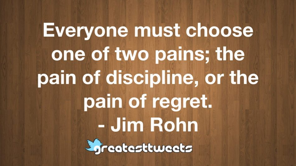 Everyone must choose one of two pains; the pain of discipline, or the pain of regret. - Jim Rohn