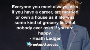 Everyone you meet always asks if you have a career, are married or own a house as if life was some kind of grocery list. But nobody ever asks if you are happy. - Heath Ledger