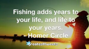 Fishing adds years to your life, and life to your years. - Homer Circle