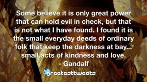 Some believe it is only great power that can hold evil in check, but that is not what I have found. I found it is the small everyday deeds of ordinary folk that keep the darkness at bay... small acts of kindness and love.- Gandalf.001