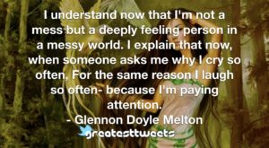 I understand now that I'm not a mess but a deeply feeling person in a messy world. I explain that now, when someone asks me why I cry so often, For the same reason I laugh so often- because I'm paying attention.- Glennon Doyle Melton.001