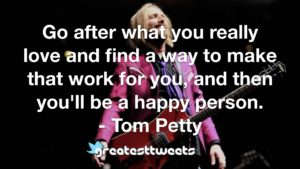 Go after what you really love and find a way to make that work for you, and then you'll be a happy person. - Tom Petty