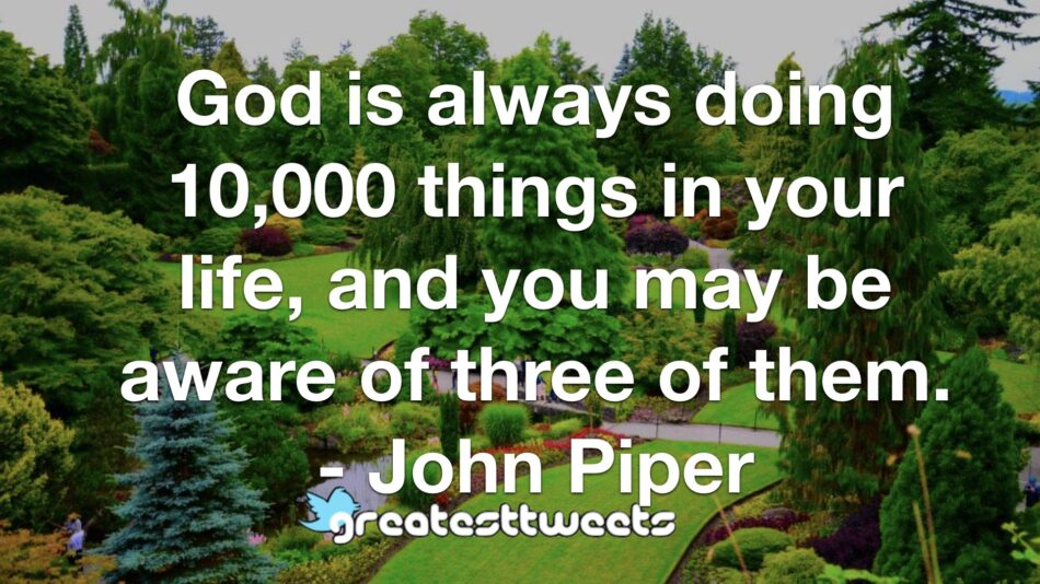 God is always doing 10,000 things in your life, and you may be aware of three of them. - John Piper
