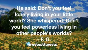 He said: Don't you feel lonely living in your little world? She whispered: Don't you feel powerless living in other people's worlds? - F. G.
