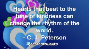 Hearts that beat to the tune of kindness can change the rhythm of the world. - C. J. Peterson