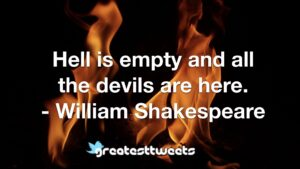 Hell is empty and all the devils are here. - William Shakespeare