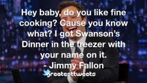 Hey baby, do you like fine cooking? Cause you know what? I got Swanson's Dinner in the freezer with your name on it. - Jimmy Fallon