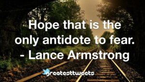 Hope that is the only antidote to fear. - Lance Armstrong