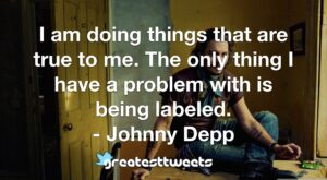 I am doing things that are true to me. The only thing I have a problem with is being labeled. - Johnny Depp