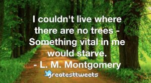 I couldn't live where there are no trees - Something vital in me would starve. - L. M. Montgomery