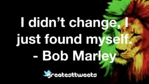 I didn't change, I just found myself. - Bob Marley