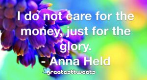 I do not care for the money, just for the glory. - Anna Held