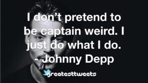 I don't pretend to be captain weird. I just do what I do. - Johnny Depp