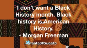 I don't want a Black History month. Black history is American History. - Morgan Freeman