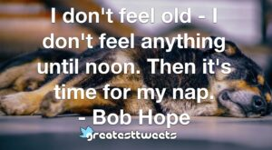 I don't feel old - I don't feel anything until noon. Then it's time for my nap. - Bob Hope