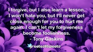I forgive, but I also learn a lesson. I won't hate you, but I'll never get close enough for you to hurt me again. I can't let my forgiveness become foolishness. - Tony Gaskins