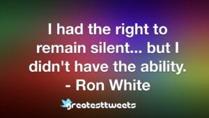 I had the right to remain silent... but I didn't have the ability. - Ron White