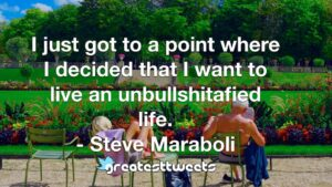 I just got to a point where I decided that I want to live an unbullshitafied life. - Steve Maraboli
