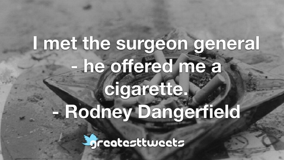 I met the surgeon general - he offered me a cigarette. - Rodney Dangerfield