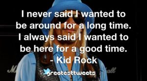 I never said I wanted to be around for a long time. I always said I wanted to be here for a good time. - Kid Rock