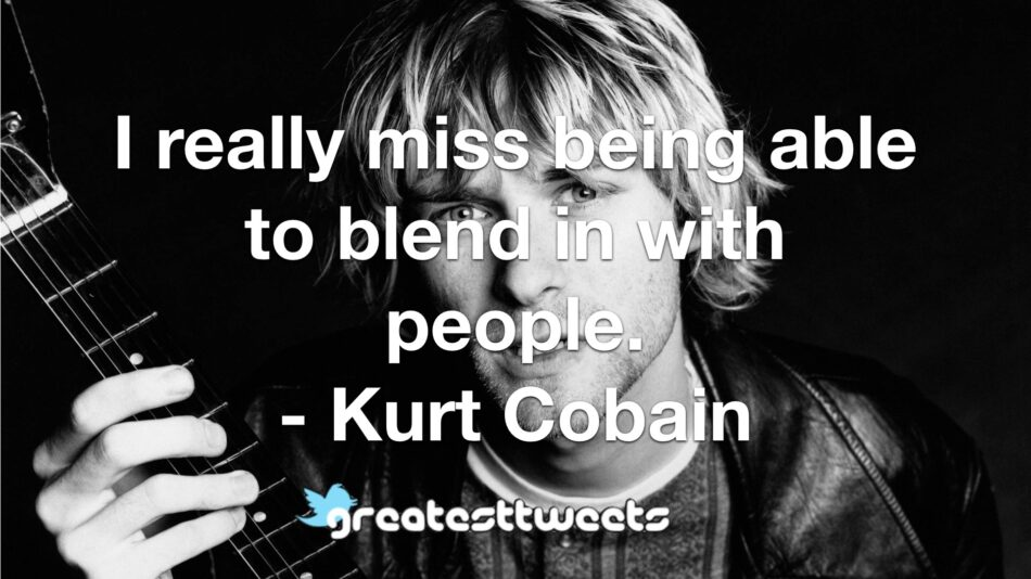 I really miss being able to blend in with people. - Kurt Cobain