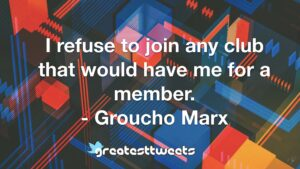 I refuse to join any club that would have me for a member. - Groucho Marx