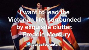 I want to lead the Victorian life, surrounded by exquisite clutter. - Freddie Mercury
