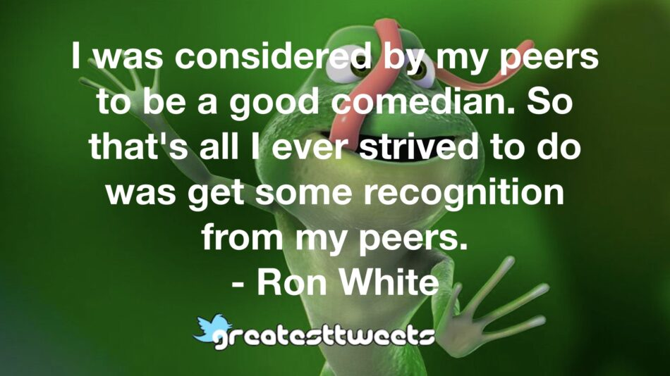 I was considered by my peers to be a good comedian. So that's all I ever strived to do was get some recognition from my peers. - Ron White