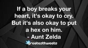 If a boy breaks your heart, it's okay to cry. But it's also okay to put a hex on him. - Aunt Zelda