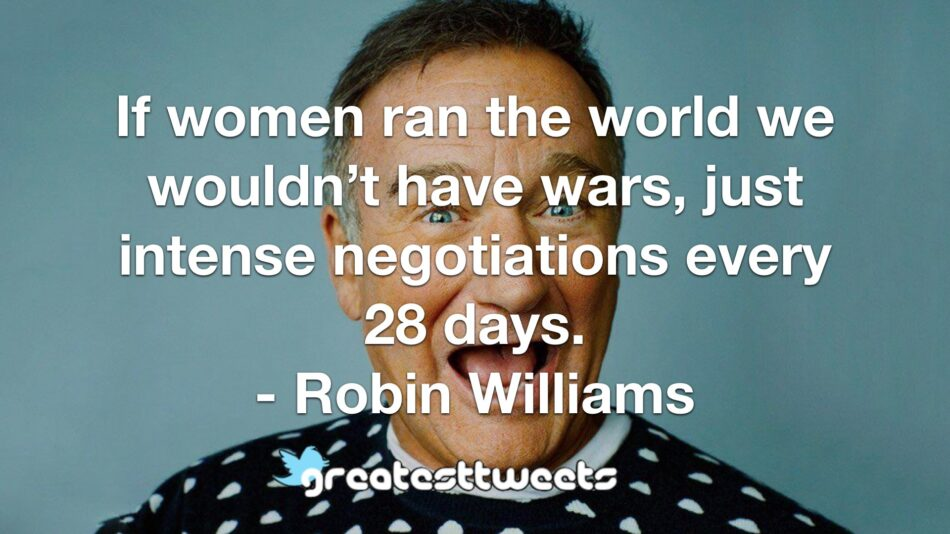 If women ran the world we wouldn't have wars, just intense negotiations every 28 days. - Robin Williams