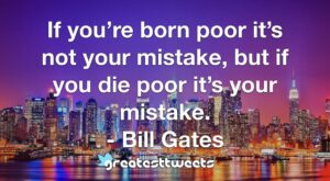 If you're born poor it's not your mistake, but if you die poor it's your mistake. - Bill Gates