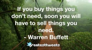 If you buy things you don't need, soon you will have to sell things you need. - Warren Buffett