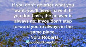 If you don't go after what you want, you'll never have it. If you don't ask, the answer is always no. If you don't step forward you're always in the same place. - Nora Roberts