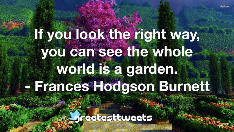 If you look the right way, you can see the whole world is a garden. - Frances Hodgson Burnett