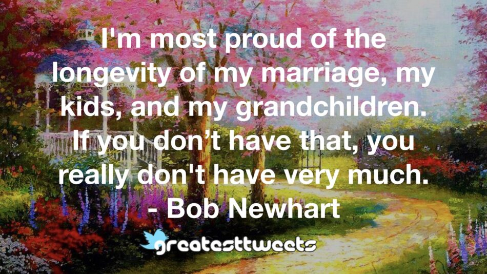I'm most proud of the longevity of my marriage, my kids, and my grandchildren. If you don't have that, you really don't have very much. - Bob Newhart