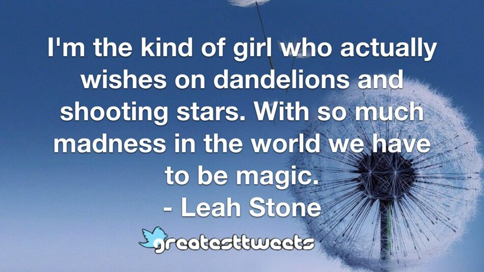 I'm the kind of girl who actually wishes on dandelions and shooting stars. With so much madness in the world we have to be magic. - Leah Stone