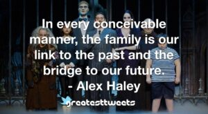 In every conceivable manner, the family is our link to the past and the bridge to our future. - Alex Haley